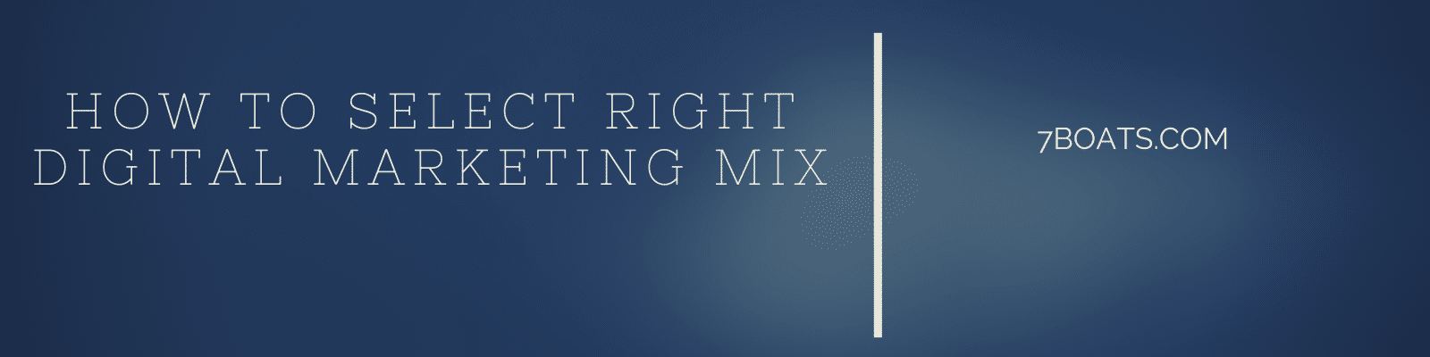 how to create right digital marketing mix - 7boats